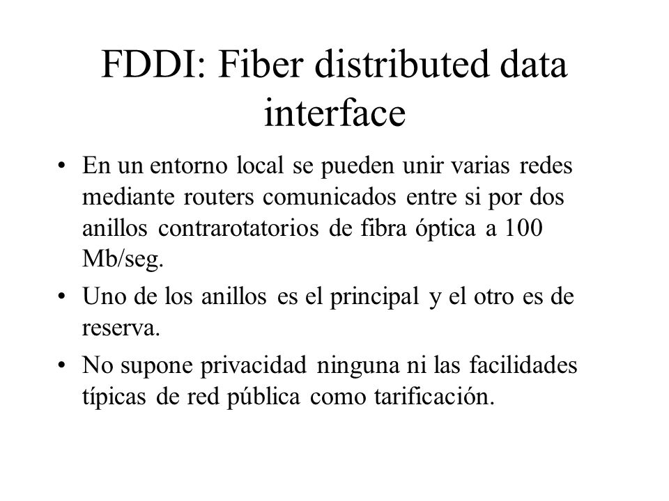 FDDI: Fiber distributed data interface En un entorno local se pueden unir varias redes mediante routers comunicados entre si por dos anillos contrarot