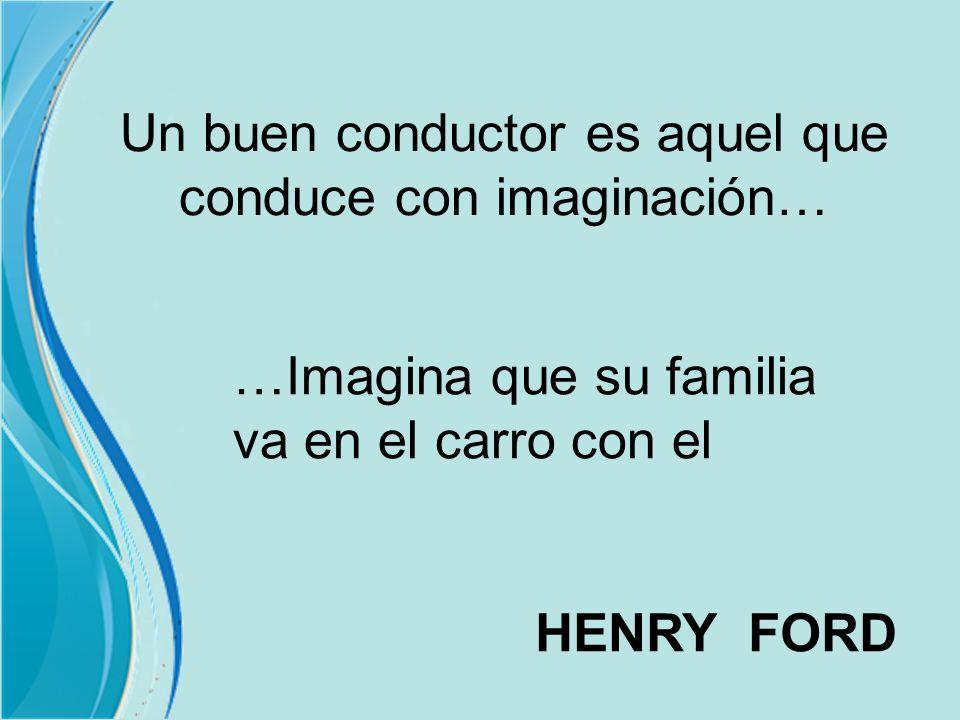 Un buen conductor es aquel que conduce con imaginación… …Imagina que su familia va en el carro con el HENRY FORD