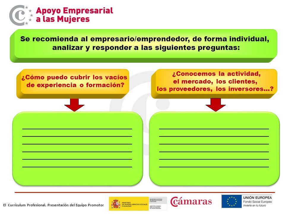 El Currículum Profesional. Presentación del Equipo Promotor Se recomienda al empresario/emprendedor, de forma individual, analizar y responder a las s