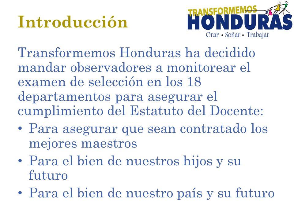 Introducción Transformemos Honduras ha decidido mandar observadores a monitorear el examen de selección en los 18 departamentos para asegurar el cumplimiento del Estatuto del Docente: Para asegurar que sean contratado los mejores maestros Para el bien de nuestros hijos y su futuro Para el bien de nuestro país y su futuro