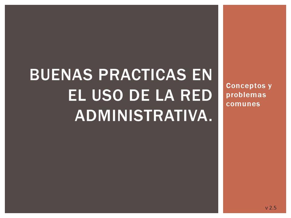 Conceptos y problemas comunes BUENAS PRACTICAS EN EL USO DE LA RED ADMINISTRATIVA. v 2.5