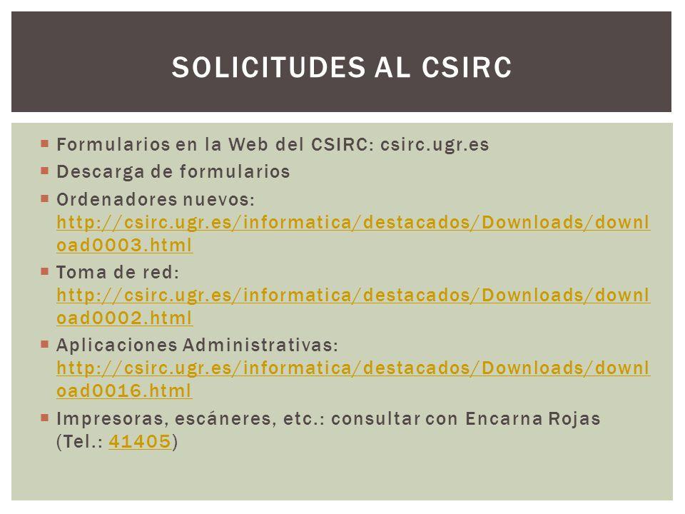Formularios en la Web del CSIRC: csirc.ugr.es Descarga de formularios Ordenadores nuevos: http://csirc.ugr.es/informatica/destacados/Downloads/downl oad0003.html http://csirc.ugr.es/informatica/destacados/Downloads/downl oad0003.html Toma de red: http://csirc.ugr.es/informatica/destacados/Downloads/downl oad0002.html http://csirc.ugr.es/informatica/destacados/Downloads/downl oad0002.html Aplicaciones Administrativas: http://csirc.ugr.es/informatica/destacados/Downloads/downl oad0016.html http://csirc.ugr.es/informatica/destacados/Downloads/downl oad0016.html Impresoras, escáneres, etc.: consultar con Encarna Rojas (Tel.: 41405)41405 SOLICITUDES AL CSIRC