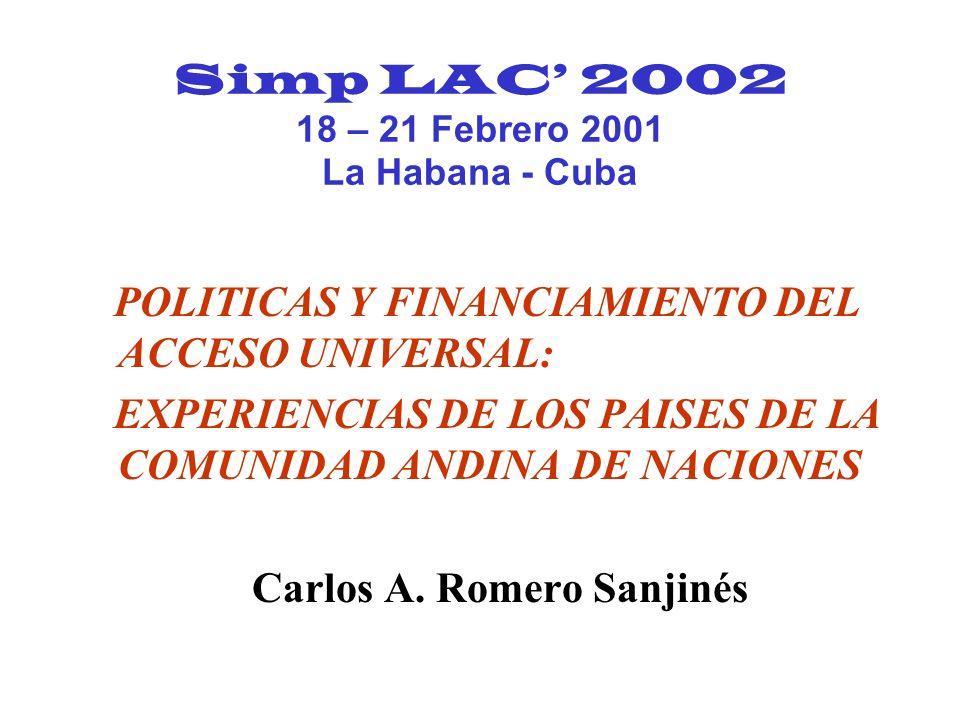 Simp LAC 2002 18 – 21 Febrero 2001 La Habana - Cuba POLITICAS Y FINANCIAMIENTO DEL ACCESO UNIVERSAL: EXPERIENCIAS DE LOS PAISES DE LA COMUNIDAD ANDINA DE NACIONES Carlos A.