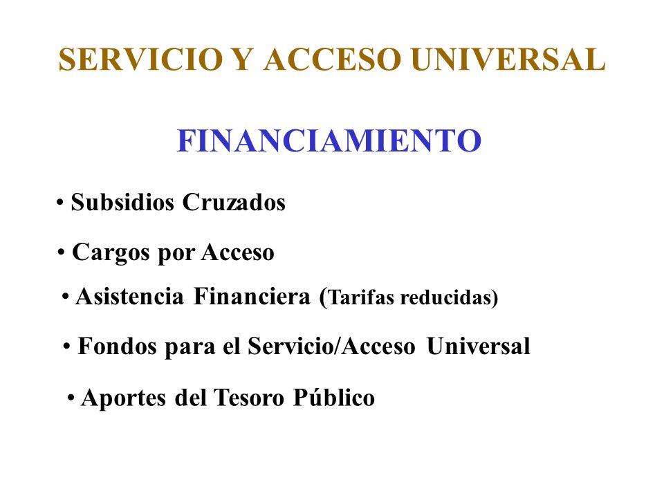 SERVICIO Y ACCESO UNIVERSAL FINANCIAMIENTO Subsidios Cruzados Cargos por Acceso Asistencia Financiera ( Tarifas reducidas) Fondos para el Servicio/Acceso Universal Aportes del Tesoro Público