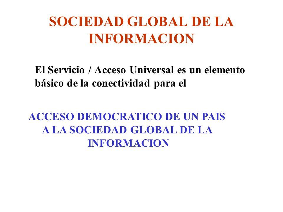 SOCIEDAD GLOBAL DE LA INFORMACION El Servicio / Acceso Universal es un elemento básico de la conectividad para el ACCESO DEMOCRATICO DE UN PAIS A LA SOCIEDAD GLOBAL DE LA INFORMACION