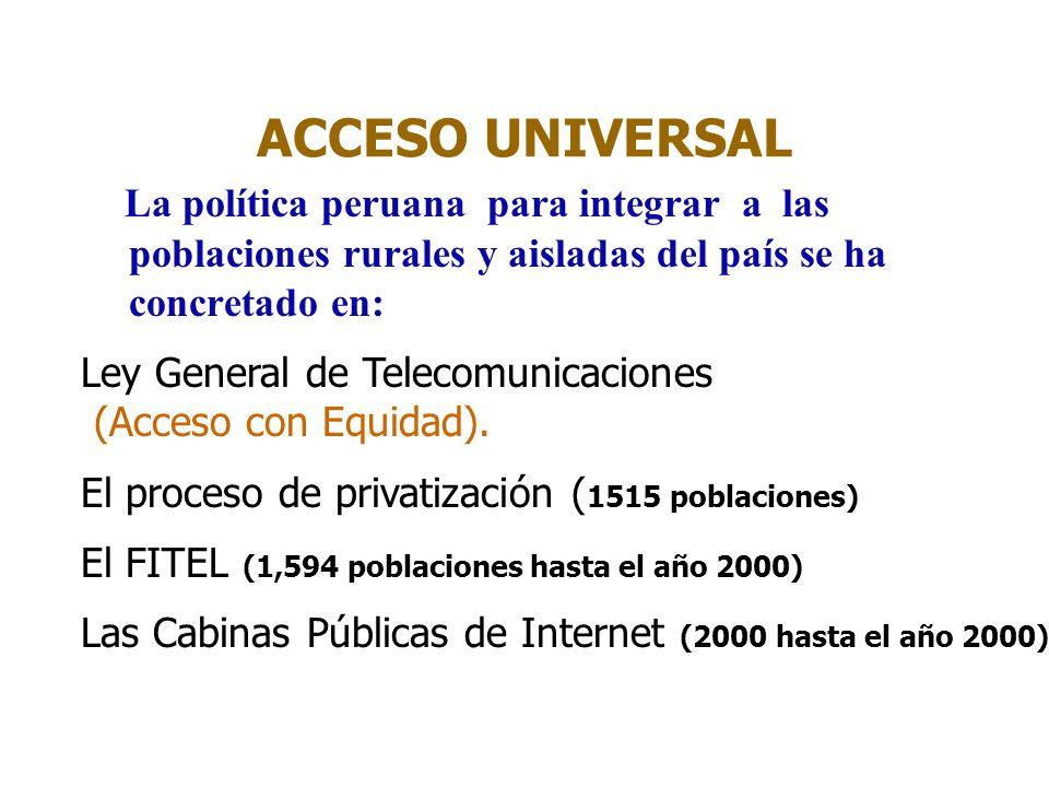 ACCESO UNIVERSAL La política peruana para integrar a las poblaciones rurales y aisladas del país se ha concretado en: Ley General de Telecomunicaciones (Acceso con Equidad).