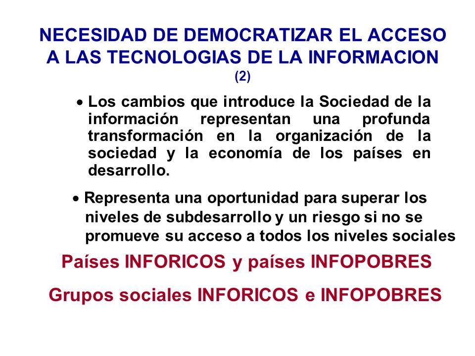 NECESIDAD DE DEMOCRATIZAR EL ACCESO A LAS TECNOLOGIAS DE LA INFORMACION (2) Los cambios que introduce la Sociedad de la información representan una profunda transformación en la organización de la sociedad y la economía de los países en desarrollo.
