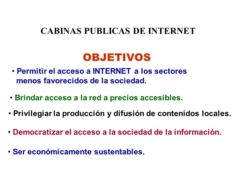 CABINAS PUBLICAS DE INTERNET OBJETIVOS Permitir el acceso a INTERNET a los sectores menos favorecidos de la sociedad.