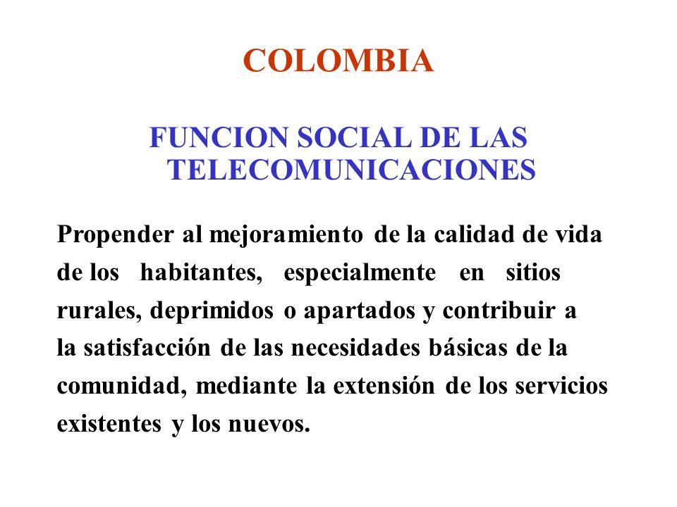 COLOMBIA FUNCION SOCIAL DE LAS TELECOMUNICACIONES Propender al mejoramiento de la calidad de vida de los habitantes, especialmente en sitios rurales, deprimidos o apartados y contribuir a la satisfacción de las necesidades básicas de la comunidad, mediante la extensión de los servicios existentes y los nuevos.