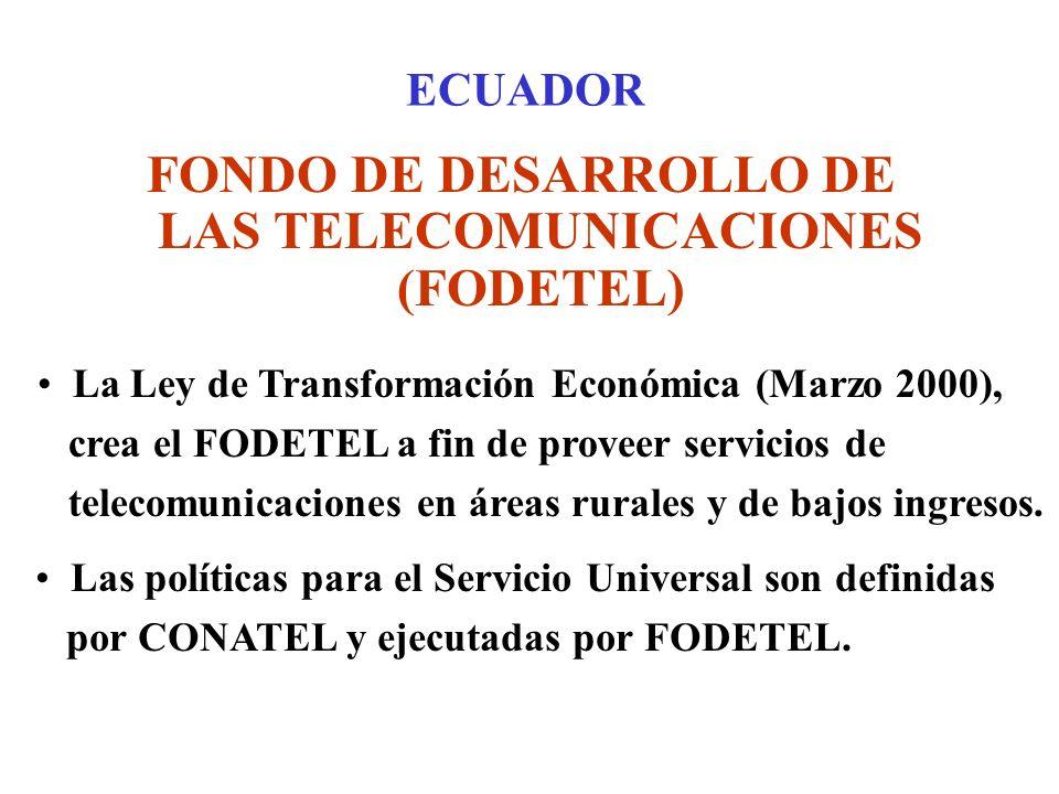 ECUADOR FONDO DE DESARROLLO DE LAS TELECOMUNICACIONES (FODETEL) La Ley de Transformación Económica (Marzo 2000), crea el FODETEL a fin de proveer servicios de telecomunicaciones en áreas rurales y de bajos ingresos.