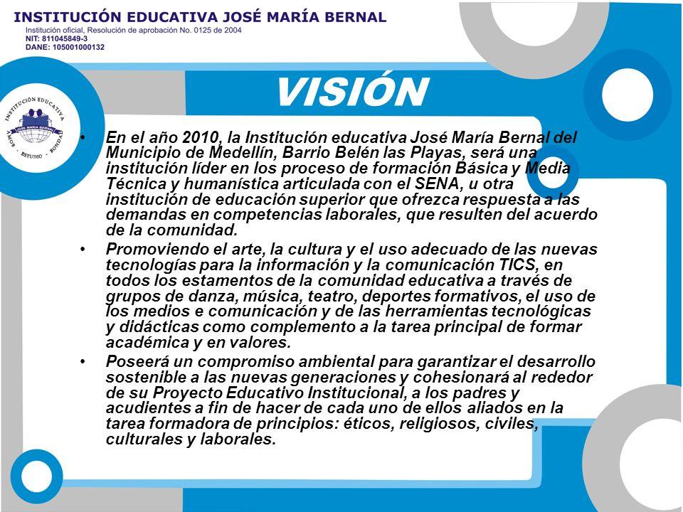 VISIÓN En el año 2010, la Institución educativa José María Bernal del Municipio de Medellín, Barrio Belén las Playas, será una institución líder en lo