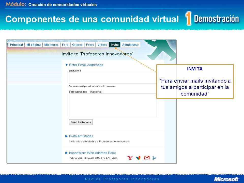 Creación de comunidades virtuales R e d d e P r o f e s o r e s I n n o v a d o r e s INVITA Para enviar mails invitando a tus amigos a participar en la comunidad Componentes de una comunidad virtual
