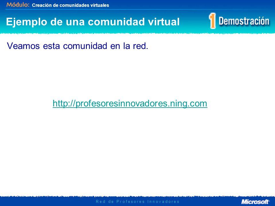 Creación de comunidades virtuales R e d d e P r o f e s o r e s I n n o v a d o r e s Ejemplo de una comunidad virtual Veamos esta comunidad en la red.