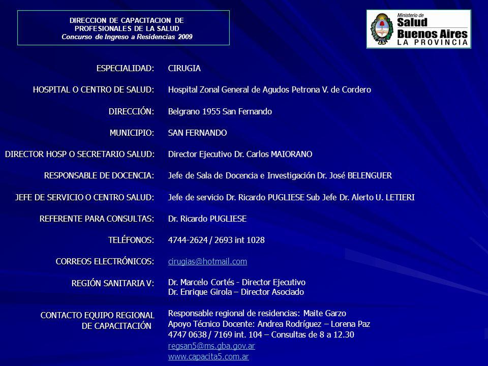 ESPECIALIDAD: HOSPITAL O CENTRO DE SALUD: DIRECCIÓN: MUNICIPIO: DIRECTOR HOSP O SECRETARIO SALUD: RESPONSABLE DE DOCENCIA: JEFE DE SERVICIO O CENTRO SALUD: REFERENTE PARA CONSULTAS: TELÉFONOS: CORREOS ELECTRÓNICOS: REGIÓN SANITARIA V: REGIÓN SANITARIA V: CONTACTO EQUIPO REGIONAL DE CAPACITACIÓN: CIRUGIA Hospital Zonal General de Agudos Petrona V.