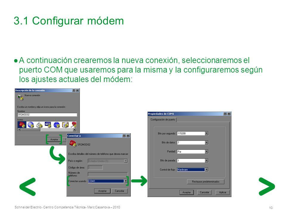Schneider Electric 10 - Centro Competencia Técnica- Marc Casanova – 2010 3.1 Configurar módem A continuación crearemos la nueva conexión, seleccionaremos el puerto COM que usaremos para la misma y la configuraremos según los ajustes actuales del módem: