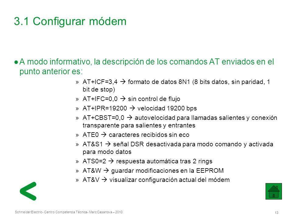 Schneider Electric 13 - Centro Competencia Técnica- Marc Casanova – 2010 3.1 Configurar módem A modo informativo, la descripción de los comandos AT enviados en el punto anterior es: »AT+ICF=3,4 formato de datos 8N1 (8 bits datos, sin paridad, 1 bit de stop) »AT+IFC=0,0 sin control de flujo »AT+IPR=19200 velocidad 19200 bps »AT+CBST=0,0 autovelocidad para llamadas salientes y conexión transparente para salientes y entrantes »ATE0 caracteres recibidos sin eco »AT&S1 señal DSR desactivada para modo comando y activada para modo datos »ATS0=2 respuesta automática tras 2 rings »AT&W guardar modificaciones en la EEPROM »AT&V visualizar configuración actual del módem