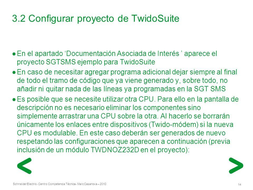 Schneider Electric 14 - Centro Competencia Técnica- Marc Casanova – 2010 3.2 Configurar proyecto de TwidoSuite En el apartado Documentación Asociada de Interés aparece el proyecto SGTSMS ejemplo para TwidoSuite En caso de necesitar agregar programa adicional dejar siempre al final de todo el tramo de código que ya viene generado y, sobre todo, no añadir ni quitar nada de las líneas ya programadas en la SGT SMS Es posible que se necesite utilizar otra CPU.