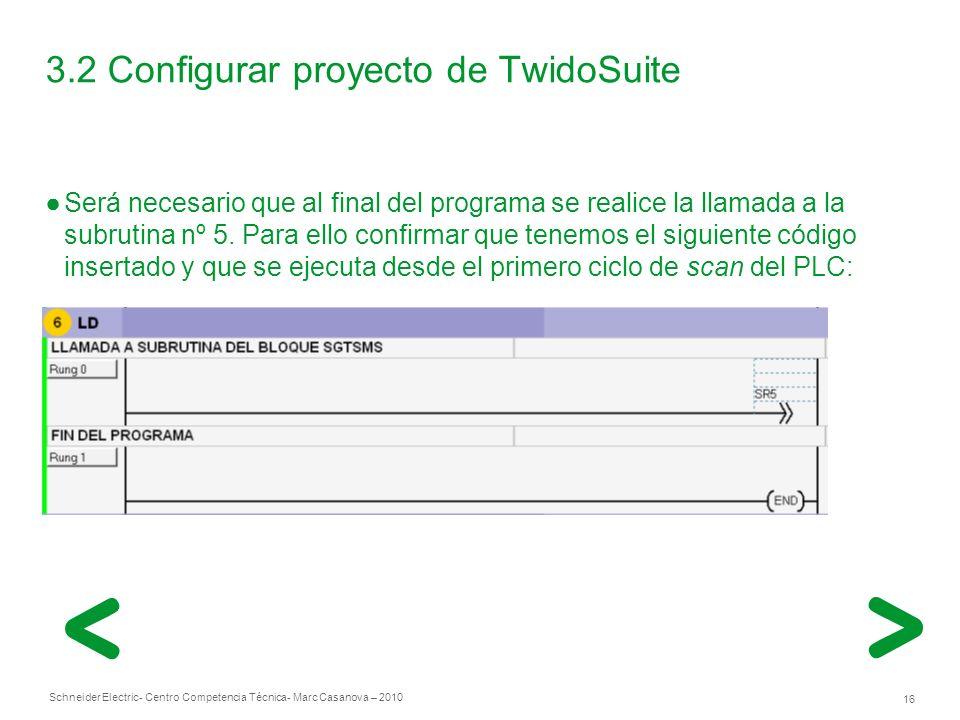 Schneider Electric 16 - Centro Competencia Técnica- Marc Casanova – 2010 3.2 Configurar proyecto de TwidoSuite Será necesario que al final del programa se realice la llamada a la subrutina nº 5.