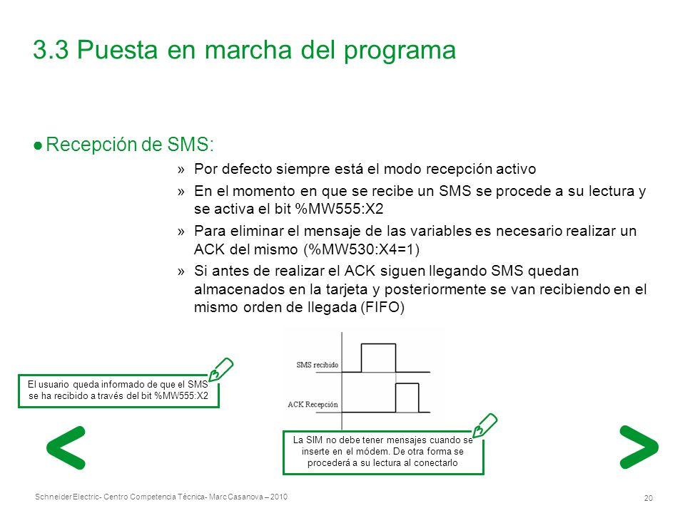 Schneider Electric 20 - Centro Competencia Técnica- Marc Casanova – 2010 3.3 Puesta en marcha del programa Recepción de SMS: »Por defecto siempre está el modo recepción activo »En el momento en que se recibe un SMS se procede a su lectura y se activa el bit %MW555:X2 »Para eliminar el mensaje de las variables es necesario realizar un ACK del mismo (%MW530:X4=1) »Si antes de realizar el ACK siguen llegando SMS quedan almacenados en la tarjeta y posteriormente se van recibiendo en el mismo orden de llegada (FIFO) La SIM no debe tener mensajes cuando se inserte en el módem.