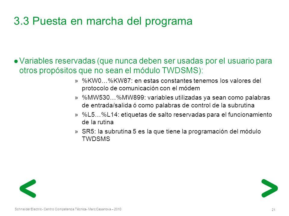 Schneider Electric 21 - Centro Competencia Técnica- Marc Casanova – 2010 3.3 Puesta en marcha del programa Variables reservadas (que nunca deben ser usadas por el usuario para otros propósitos que no sean el módulo TWDSMS): »%KW0…%KW87: en estas constantes tenemos los valores del protocolo de comunicación con el módem »%MW530…%MW899: variables utilizadas ya sean como palabras de entrada/salida ó como palabras de control de la subrutina »%L5…%L14: etiquetas de salto reservadas para el funcionamiento de la rutina »SR5: la subrutina 5 es la que tiene la programación del módulo TWDSMS