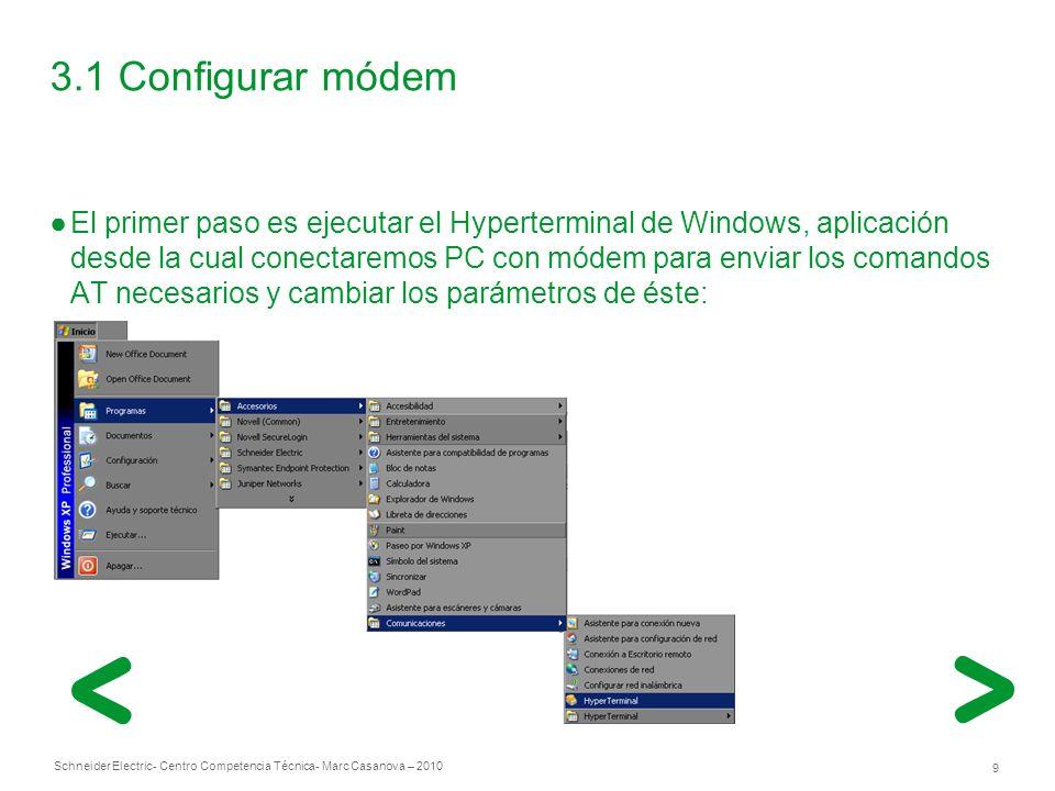 Schneider Electric 9 - Centro Competencia Técnica- Marc Casanova – 2010 3.1 Configurar módem El primer paso es ejecutar el Hyperterminal de Windows, aplicación desde la cual conectaremos PC con módem para enviar los comandos AT necesarios y cambiar los parámetros de éste: