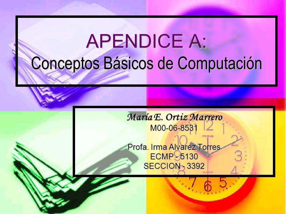 APENDICE A: Conceptos Básicos de Computación María E. Ortiz Marrero M00-06-8531 Profa. Irma Alvarez Torres ECMP - 5130 SECCION - 3392
