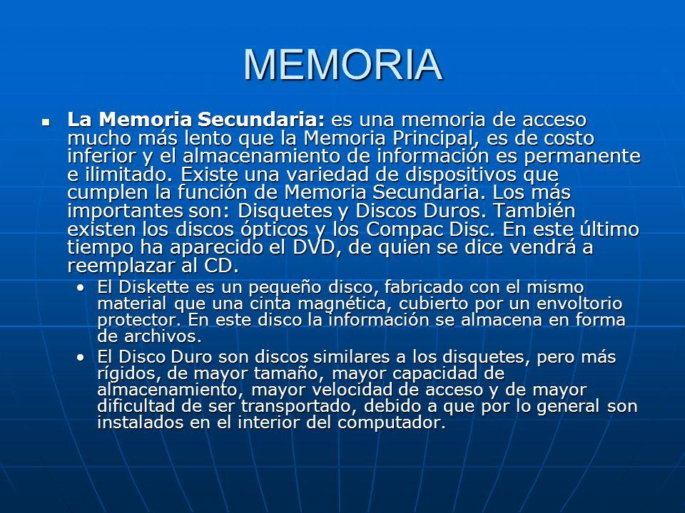MEMORIA La Memoria Secundaria: es una memoria de acceso mucho más lento que la Memoria Principal, es de costo inferior y el almacenamiento de informac