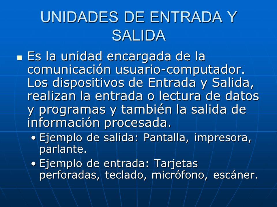 UNIDADES DE ENTRADA Y SALIDA Es la unidad encargada de la comunicación usuario-computador. Los dispositivos de Entrada y Salida, realizan la entrada o