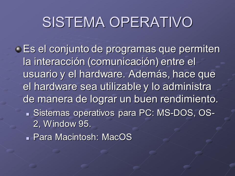 SISTEMA OPERATIVO Es el conjunto de programas que permiten la interacción (comunicación) entre el usuario y el hardware. Además, hace que el hardware