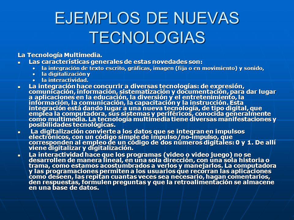 EJEMPLOS DE NUEVAS TECNOLOGIAS La Tecnología Multimedia. Las características generales de estas novedades son: Las características generales de estas