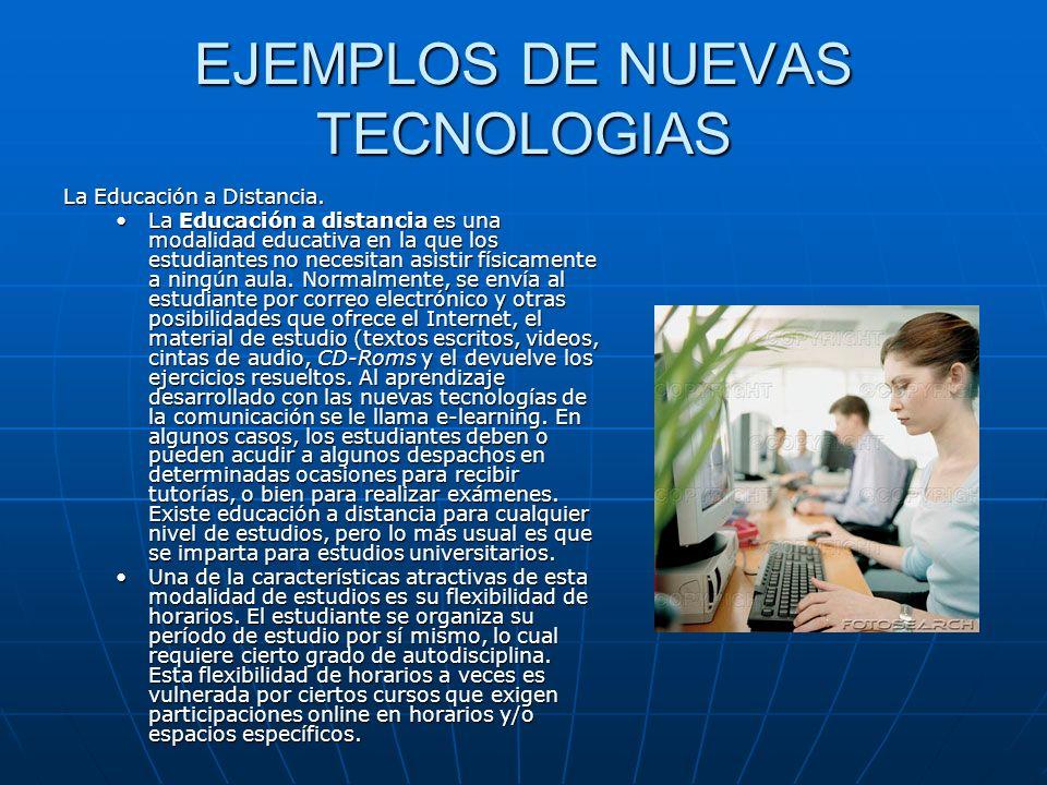 EJEMPLOS DE NUEVAS TECNOLOGIAS La Educación a Distancia. La Educación a distancia es una modalidad educativa en la que los estudiantes no necesitan as