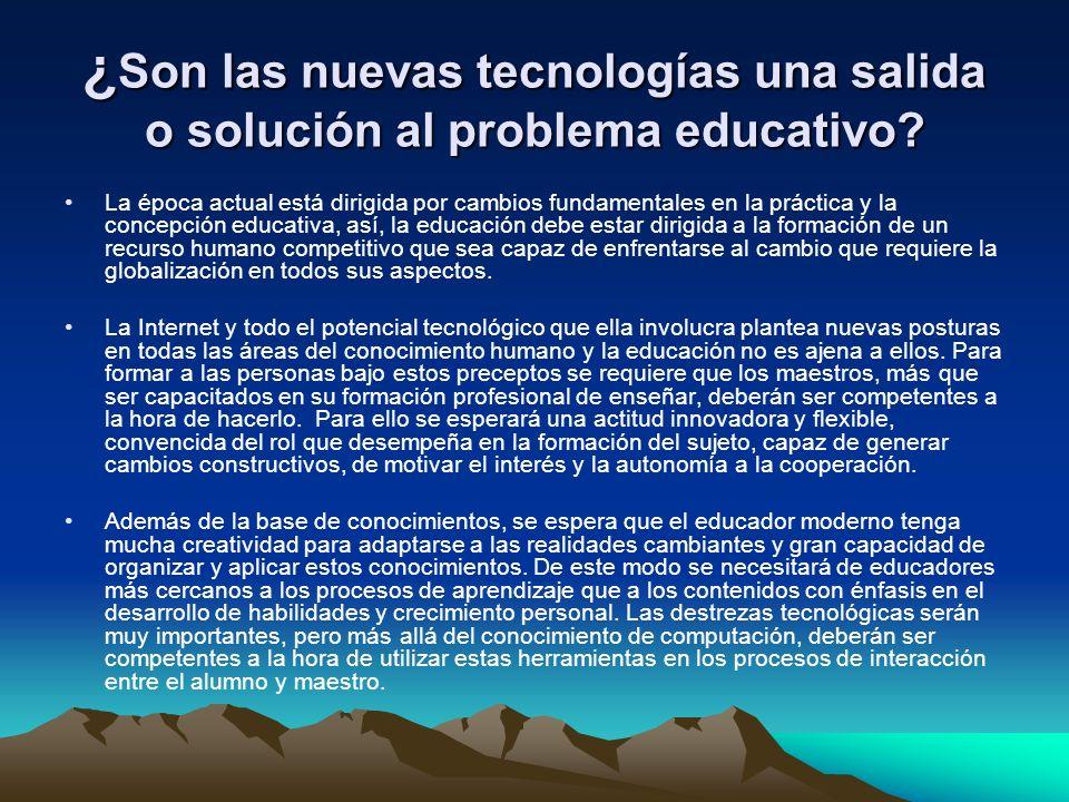 ¿ Son las nuevas tecnologías una salida o solución al problema educativo? La época actual está dirigida por cambios fundamentales en la práctica y la