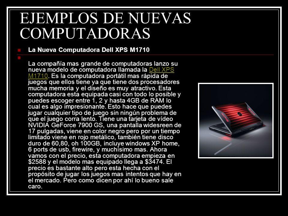EJEMPLOS DE NUEVAS COMPUTADORAS La Nueva Computadora Dell XPS M1710 La compañía mas grande de computadoras lanzo su nueva modelo de computadora llamad