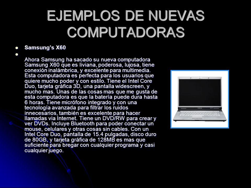 EJEMPLOS DE NUEVAS COMPUTADORAS Samsungs X60 Samsungs X60 Ahora Samsung ha sacado su nueva computadora Samsung X60 que es liviana, poderosa, lujosa, t