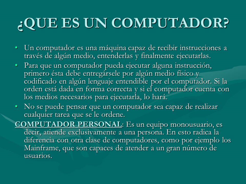 ¿QUE ES UN COMPUTADOR? Un computador es una máquina capaz de recibir instrucciones a través de algún medio, entenderlas y finalmente ejecutarlas.Un co