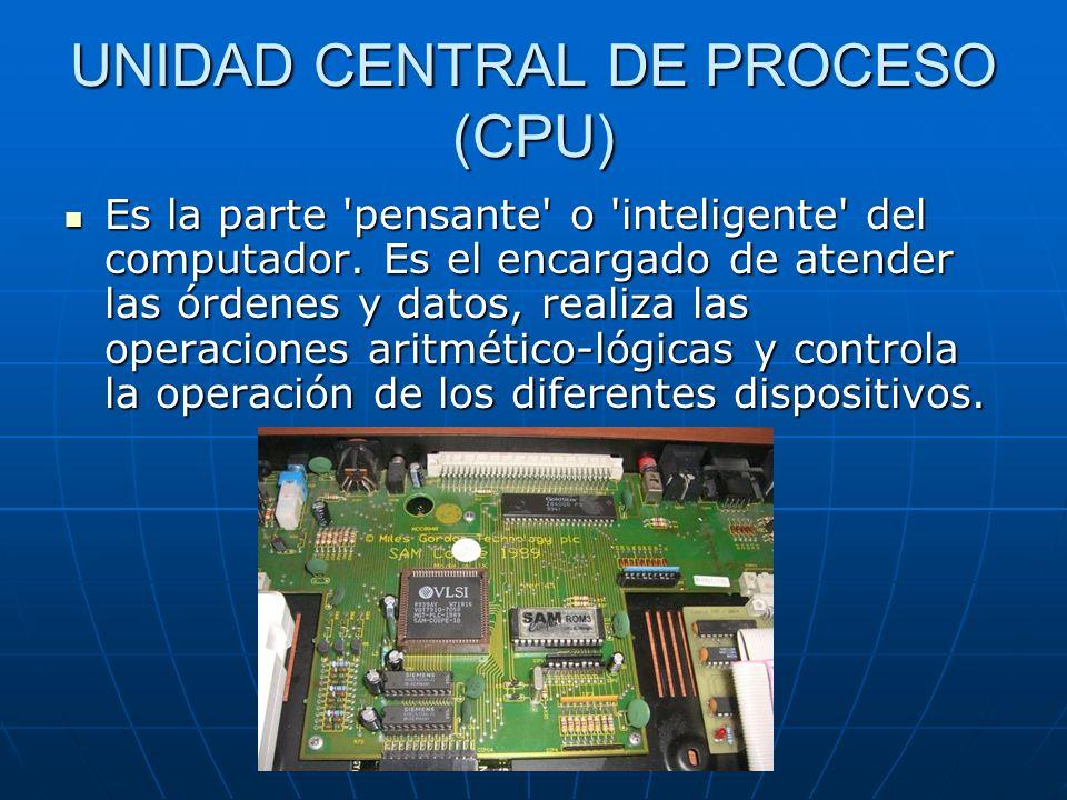 UNIDAD CENTRAL DE PROCESO (CPU) Es la parte 'pensante' o 'inteligente' del computador. Es el encargado de atender las órdenes y datos, realiza las ope
