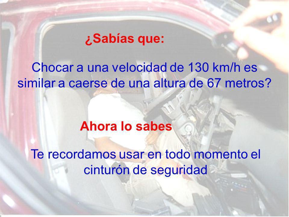 ¿Sabías que: Chocar a una velocidad de 130 km/h es similar a caerse de una altura de 67 metros? Ahora lo sabes Te recordamos usar en todo momento el c