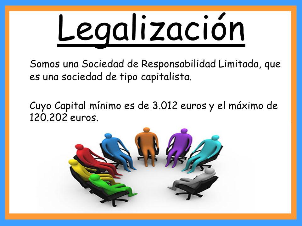 Legalización Somos una Sociedad de Responsabilidad Limitada, que es una sociedad de tipo capitalista. Cuyo Capital mínimo es de 3.012 euros y el máxim