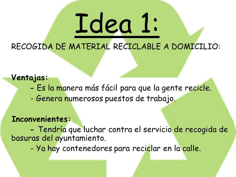 Idea 1: RECOGIDA DE MATERIAL RECICLABLE A DOMICILIO: Ventajas: - Es la manera más fácil para que la gente recicle. - Genera numerosos puestos de traba