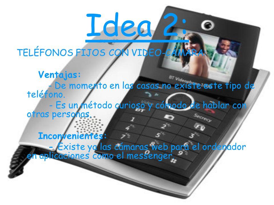 Idea 2: TELÉFONOS FIJOS CON VIDEO-CÁMARA: Ventajas: - De momento en las casas no existe este tipo de teléfono. - Es un método curioso y cómodo de habl