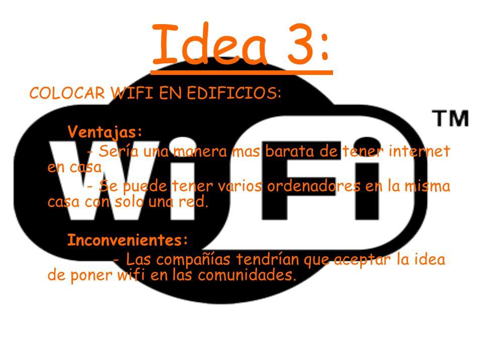 Idea 3: COLOCAR WIFI EN EDIFICIOS: Ventajas: - Sería una manera mas barata de tener internet en casa - Se puede tener varios ordenadores en la misma c