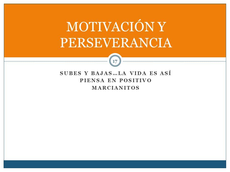 SUBES Y BAJAS…LA VIDA ES ASÍ PIENSA EN POSITIVO MARCIANITOS 17 MOTIVACIÓN Y PERSEVERANCIA