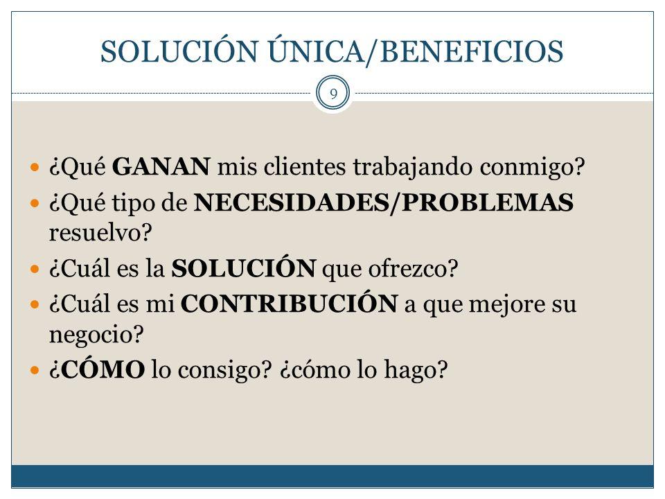 SOLUCIÓN ÚNICA/BENEFICIOS 9 ¿Qué GANAN mis clientes trabajando conmigo? ¿Qué tipo de NECESIDADES/PROBLEMAS resuelvo? ¿Cuál es la SOLUCIÓN que ofrezco?
