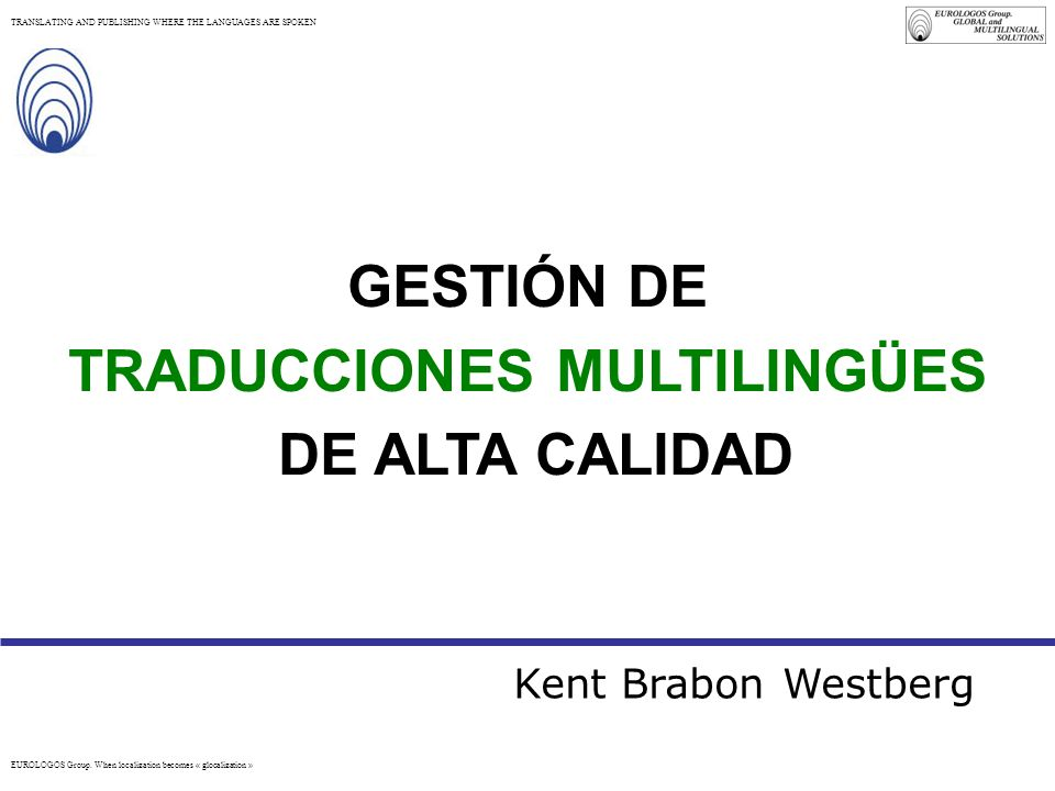 EUROLOGOS Group. When localization becomes « glocalization » TRANSLATING AND PUBLISHING WHERE THE LANGUAGES ARE SPOKEN GESTIÓN DE TRADUCCIONES MULTILI
