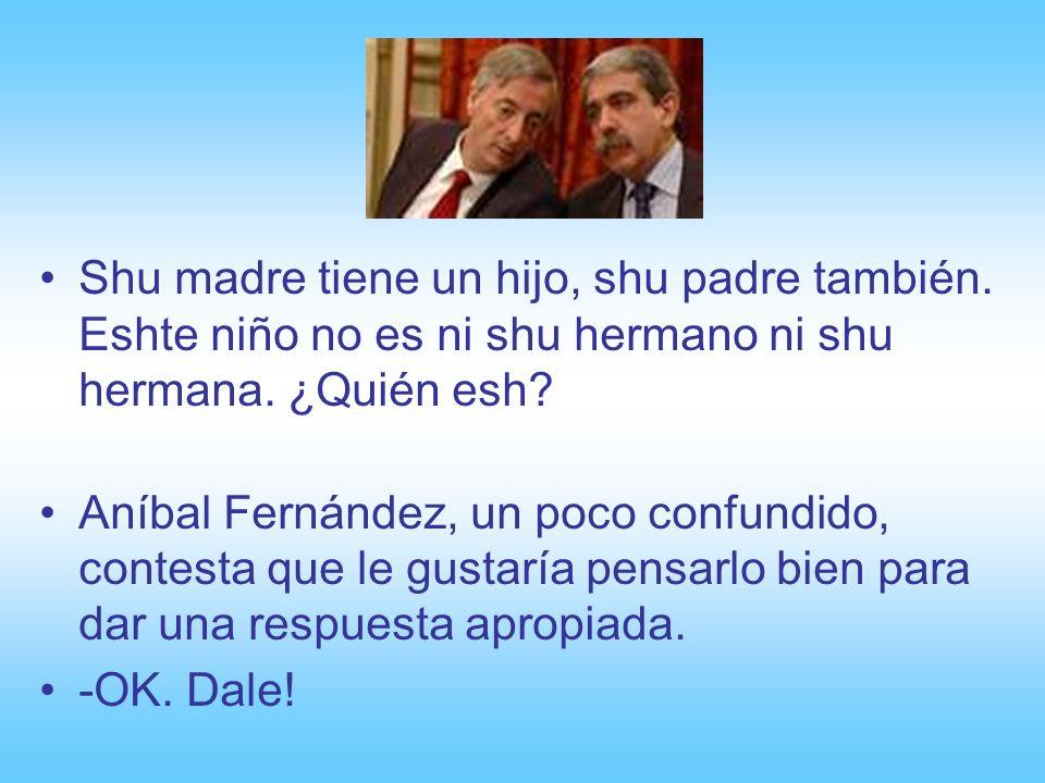 De vuelta a Buenos Aires, KK decide hacer la prueba con el ministro del interior, Aníbal Fernández. -A ver Aníbal, shi me puede conteshtar eshta pregu