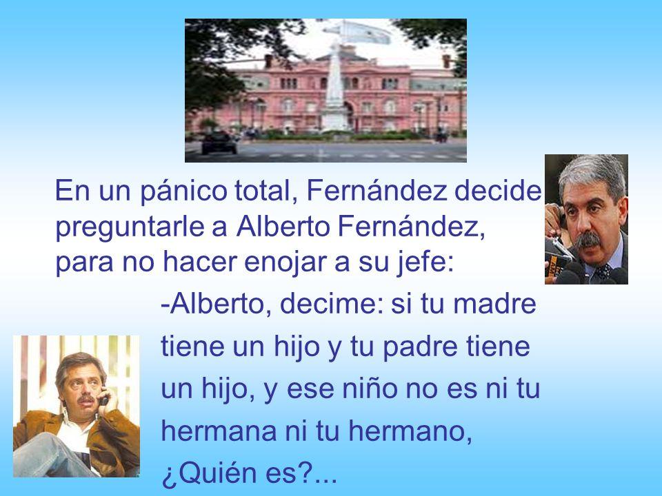 En un pánico total, Fernández decide preguntarle a Alberto Fernández, para no hacer enojar a su jefe: -Alberto, decime: si tu madre tiene un hijo y tu padre tiene un hijo, y ese niño no es ni tu hermana ni tu hermano, ¿Quién es?...