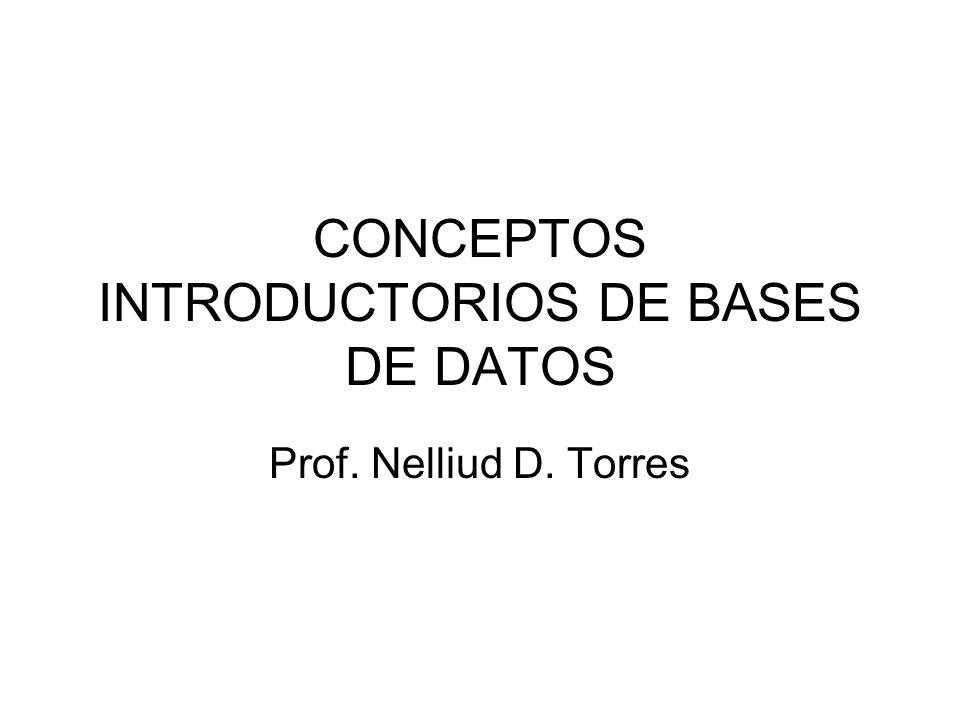 CONCEPTOS INTRODUCTORIOS DE BASES DE DATOS Prof. Nelliud D. Torres