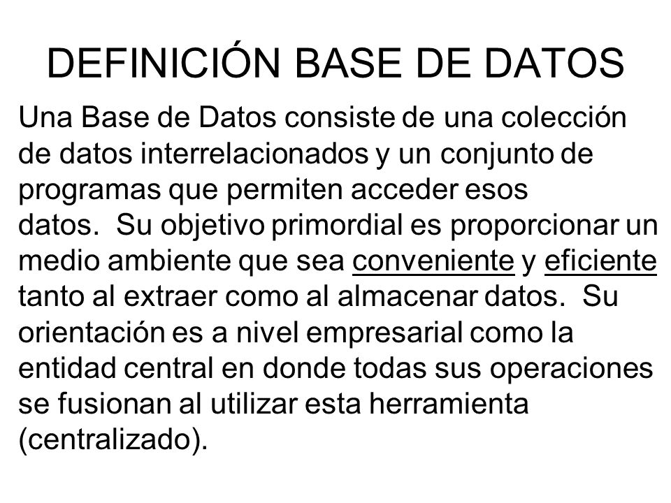 DEFINICIÓN BASE DE DATOS Una Base de Datos consiste de una colección de datos interrelacionados y un conjunto de programas que permiten acceder esos datos.