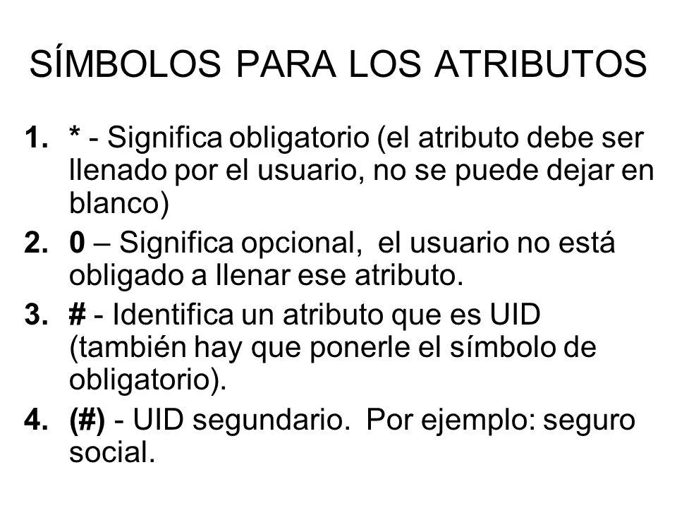 SÍMBOLOS PARA LOS ATRIBUTOS 1.* - Significa obligatorio (el atributo debe ser llenado por el usuario, no se puede dejar en blanco) 2.0 – Significa opcional, el usuario no está obligado a llenar ese atributo.
