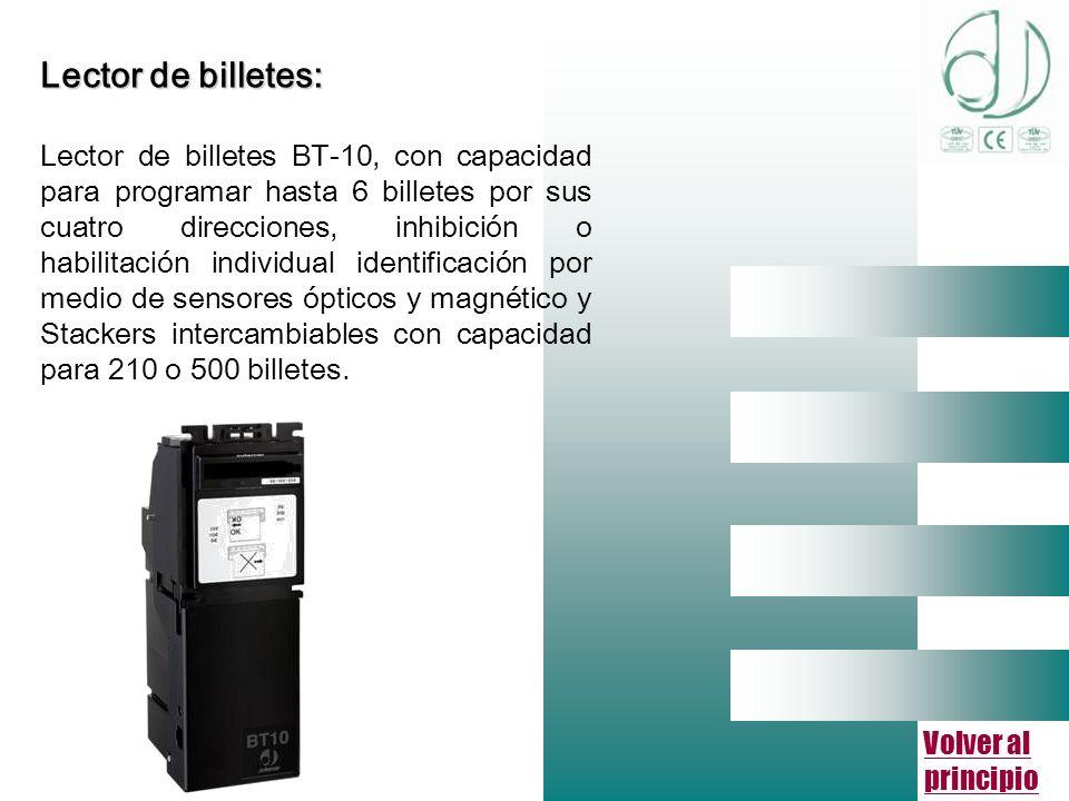 Volver al principio Lector de billetes: Lector de billetes BT-10, con capacidad para programar hasta 6 billetes por sus cuatro direcciones, inhibición o habilitación individual identificación por medio de sensores ópticos y magnético y Stackers intercambiables con capacidad para 210 o 500 billetes.
